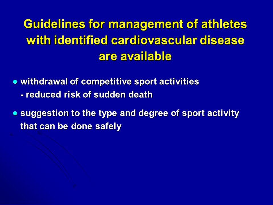 Guidelines for management of athletes with identified cardiovascular disease are available withdrawal of competitive sport activities - reduced risk of sudden death withdrawal of competitive sport activities - reduced risk of sudden death suggestion to the type and degree of sport activity that can be done safely suggestion to the type and degree of sport activity that can be done safely