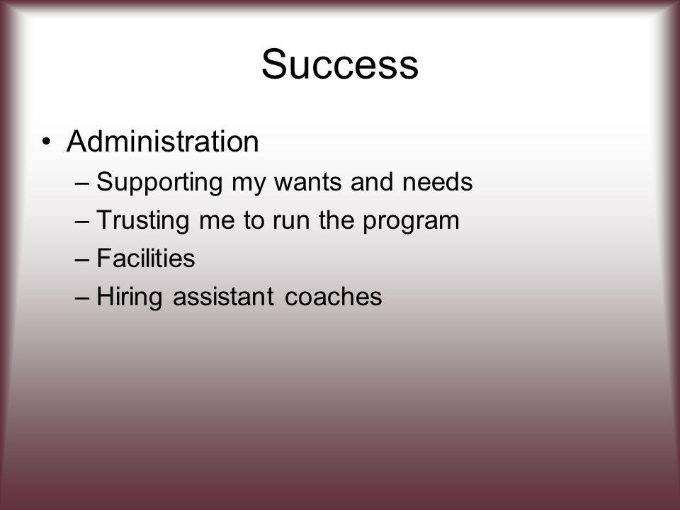 Success Administration –Supporting my wants and needs –Trusting me to run the program –Facilities –Hiring assistant coaches
