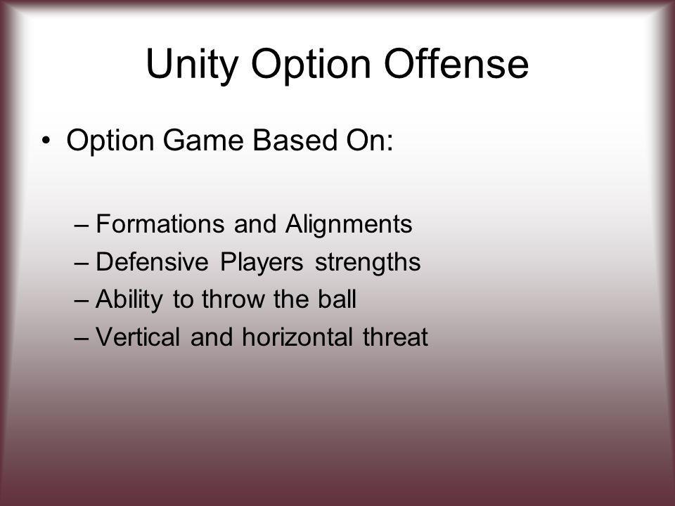 Unity Option Offense Option Game Based On: –Formations and Alignments –Defensive Players strengths –Ability to throw the ball –Vertical and horizontal threat