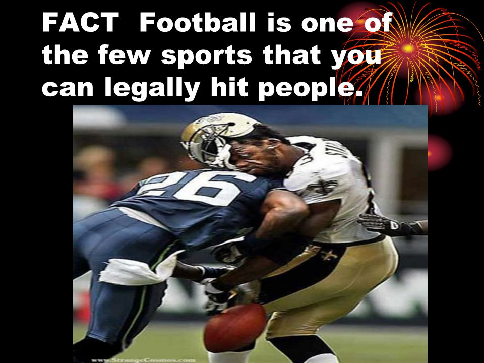 FACT Football is one of the few sports that you can legally hit people.