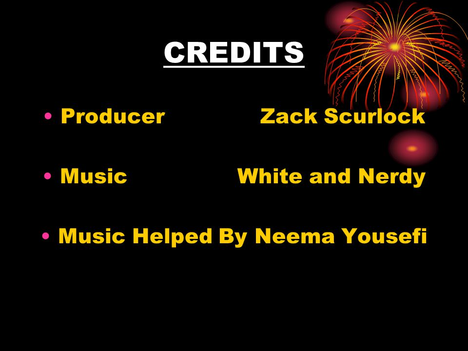 CREDITS Producer Zack Scurlock Music White and Nerdy Music Helped By Neema Yousefi