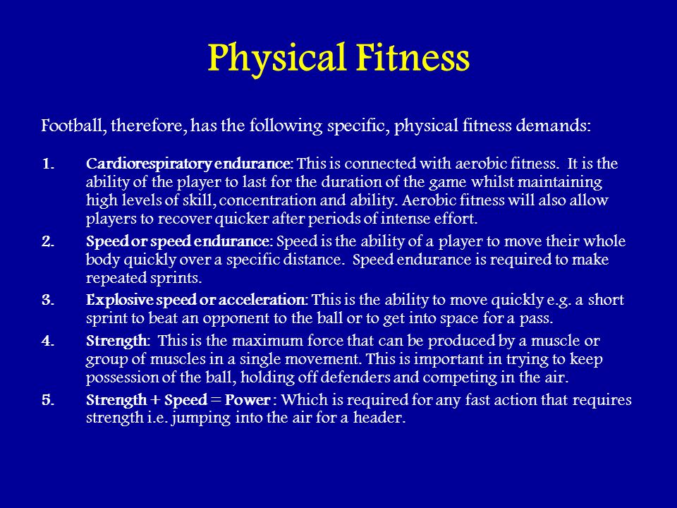 Physical Fitness Football, therefore, has the following specific, physical fitness demands: 1.Cardiorespiratory endurance: This is connected with aerobic fitness.