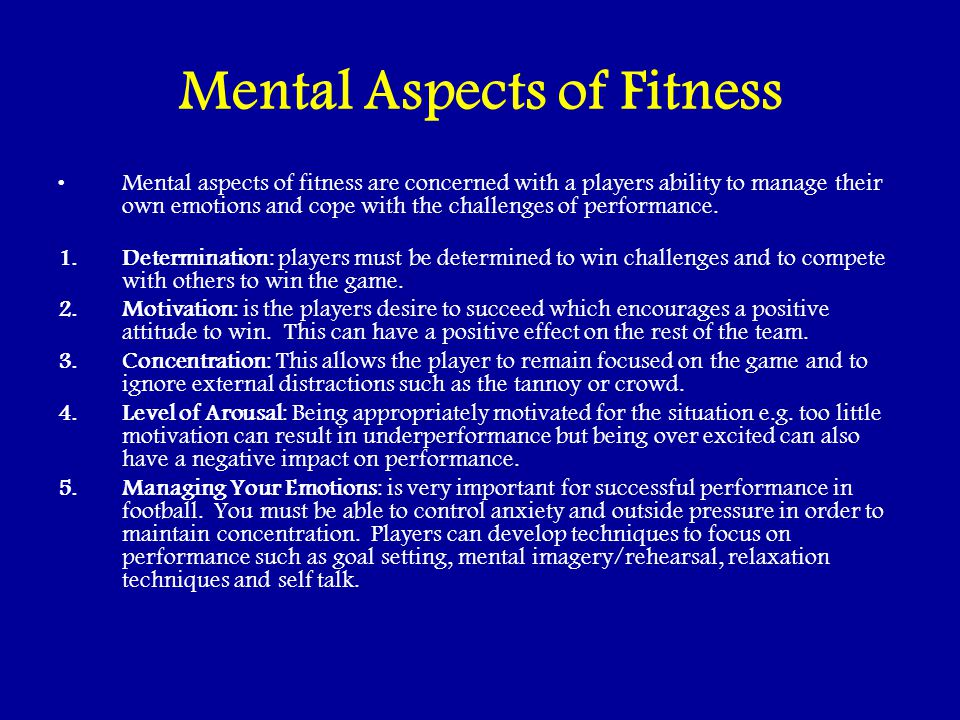Mental Aspects of Fitness Mental aspects of fitness are concerned with a players ability to manage their own emotions and cope with the challenges of performance.