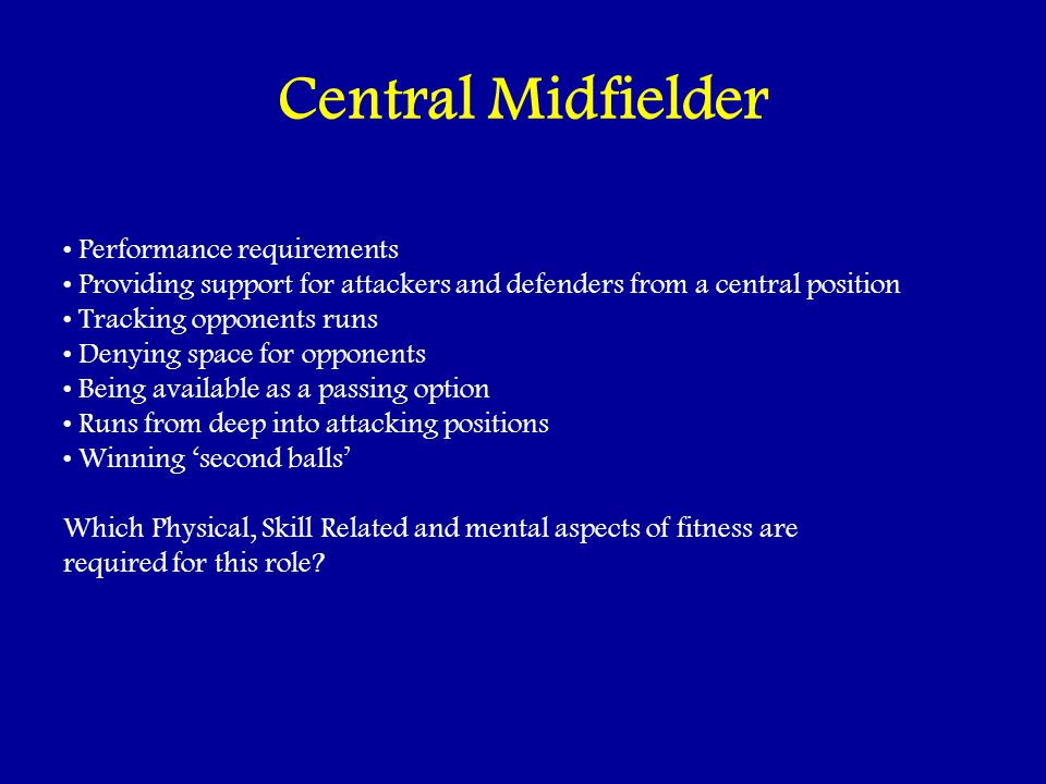Central Midfielder Performance requirements Providing support for attackers and defenders from a central position Tracking opponents runs Denying space for opponents Being available as a passing option Runs from deep into attacking positions Winning second balls Which Physical, Skill Related and mental aspects of fitness are required for this role