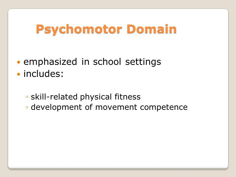 Psychomotor Domain emphasized in school settings includes: skill-related physical fitness development of movement competence