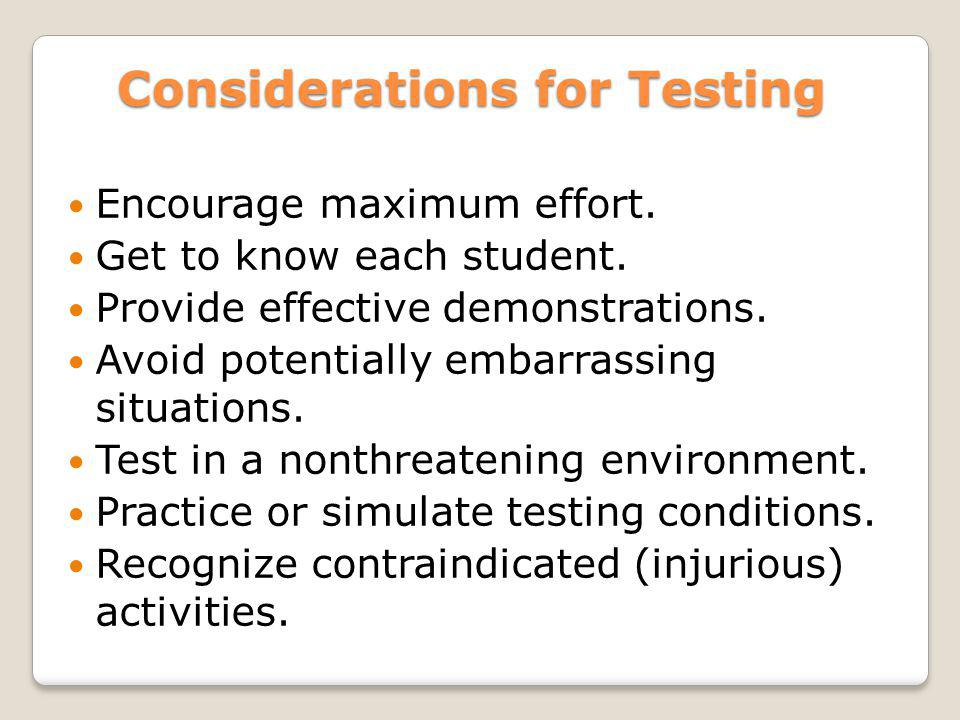Considerations for Testing Encourage maximum effort. Get to know each student. Provide effective demonstrations. Avoid potentially embarrassing situat