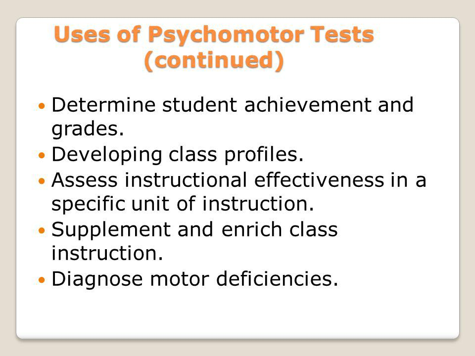 Uses of Psychomotor Tests (continued) Determine student achievement and grades. Developing class profiles. Assess instructional effectiveness in a spe