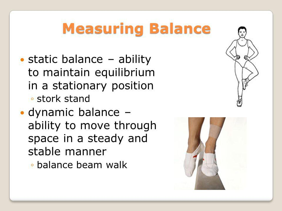 Measuring Balance static balance – ability to maintain equilibrium in a stationary position stork stand dynamic balance – ability to move through spac
