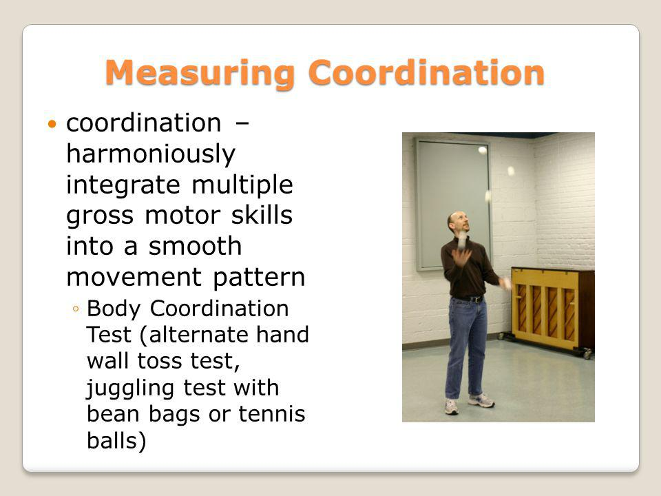 Measuring Coordination coordination – harmoniously integrate multiple gross motor skills into a smooth movement pattern Body Coordination Test (altern