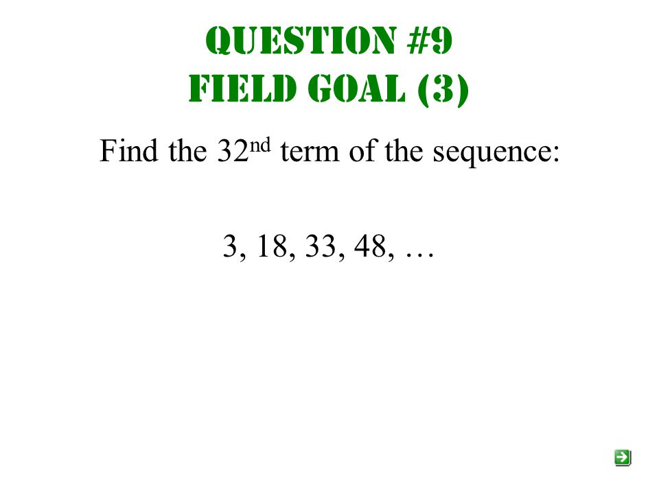 Question #9 Field goal (3) Find the 32 nd term of the sequence: 3, 18, 33, 48, …