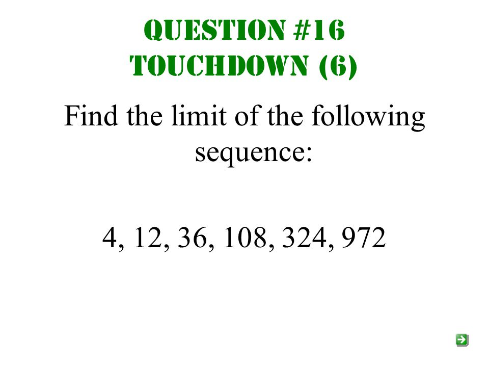 Question #16 Touchdown (6) Find the limit of the following sequence: 4, 12, 36, 108, 324, 972