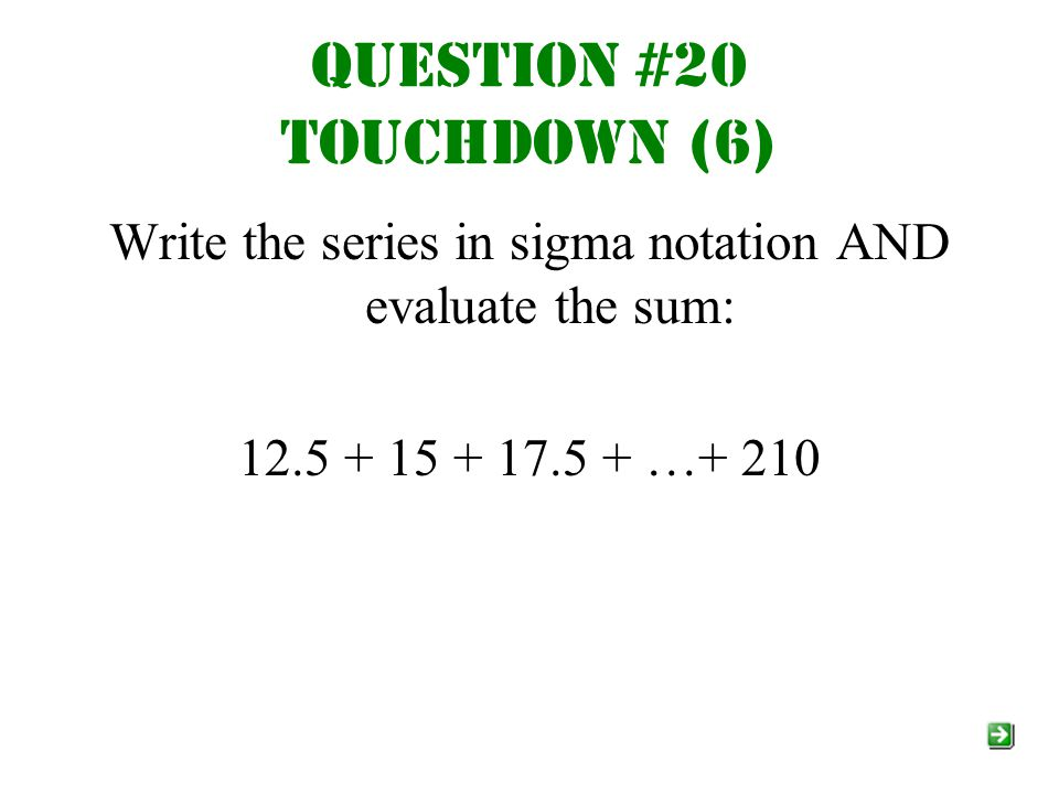 Question #20 Touchdown (6) Write the series in sigma notation AND evaluate the sum: 12.5 + 15 + 17.5 + …+ 210