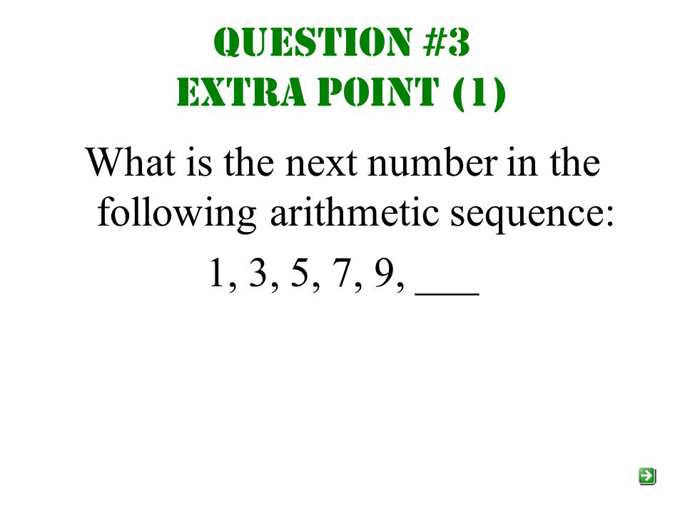 Question #3 Extra point (1) What is the next number in the following arithmetic sequence: 1, 3, 5, 7, 9, ___