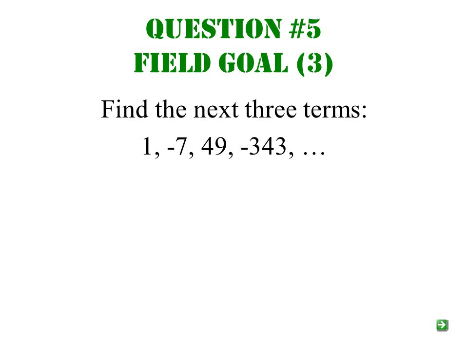Question #5 field goal (3) Find the next three terms: 1, -7, 49, -343, …