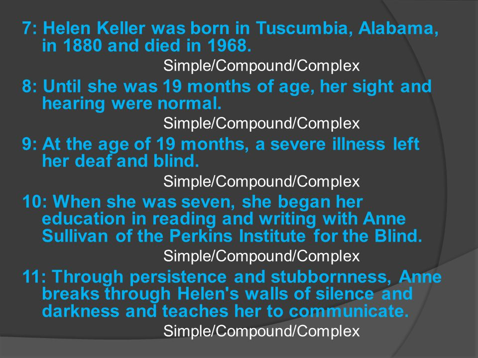 7: Helen Keller was born in Tuscumbia, Alabama, in 1880 and died in 1968. Simple/Compound/Complex 8: Until she was 19 months of age, her sight and hea
