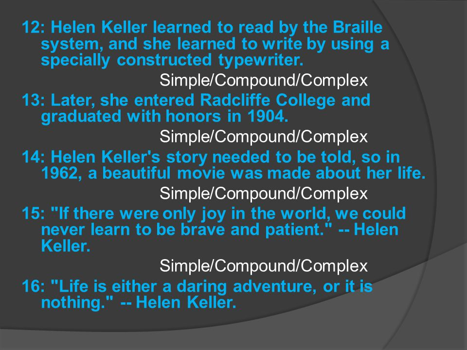 12: Helen Keller learned to read by the Braille system, and she learned to write by using a specially constructed typewriter. Simple/Compound/Complex