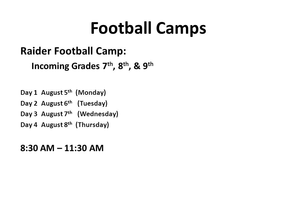 Football Camps Raider Football Camp: Incoming Grades 7 th, 8 th, & 9 th Day 1 August 5 th (Monday) Day 2 August 6 th (Tuesday) Day 3 August 7 th (Wednesday) Day 4 August 8 th (Thursday) 8:30 AM – 11:30 AM