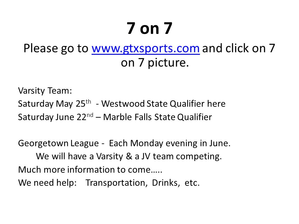 7 on 7 Please go to www.gtxsports.com and click on 7 on 7 picture.www.gtxsports.com Varsity Team: Saturday May 25 th - Westwood State Qualifier here Saturday June 22 nd – Marble Falls State Qualifier Georgetown League - Each Monday evening in June.