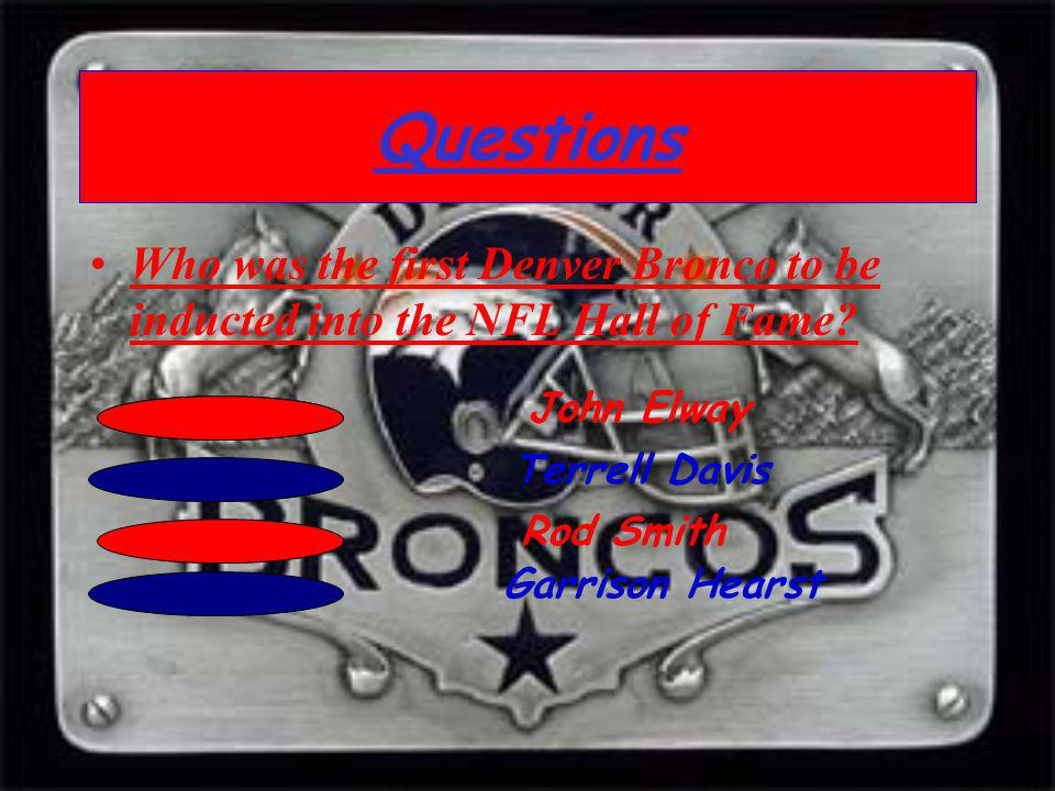 Questions Who was the first Denver Bronco to be inducted into the NFL Hall of Fame? John Elway Terrell Davis Rod Smith Garrison Hearst