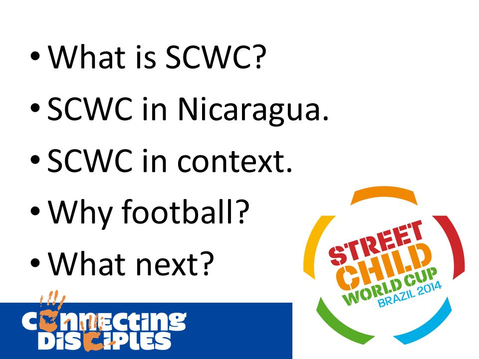 What is SCWC? SCWC in Nicaragua. SCWC in context. Why football? What next?