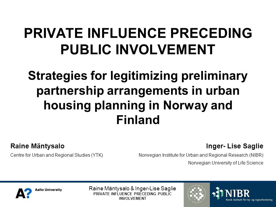 Raine Mäntysalo & Inger-Lise Saglie PRIVATE INFLUENCE PRECEDING PUBLIC INVOLVEMENT Raine Mäntysalo Centre for Urban and Regional Studies (YTK) Inger- Lise Saglie Norwegian Institute for Urban and Regional Research (NIBR) Norwegian University of Life Science PRIVATE INFLUENCE PRECEDING PUBLIC INVOLVEMENT Strategies for legitimizing preliminary partnership arrangements in urban housing planning in Norway and Finland