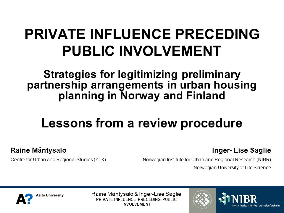 Raine Mäntysalo & Inger-Lise Saglie PRIVATE INFLUENCE PRECEDING PUBLIC INVOLVEMENT Strategies for legitimizing preliminary partnership arrangements in urban housing planning in Norway and Finland Lessons from a review procedure Raine Mäntysalo Centre for Urban and Regional Studies (YTK) Inger- Lise Saglie Norwegian Institute for Urban and Regional Research (NIBR) Norwegian University of Life Science