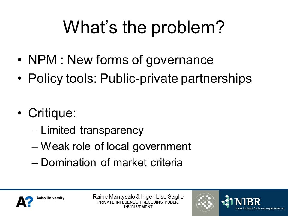 Raine Mäntysalo & Inger-Lise Saglie PRIVATE INFLUENCE PRECEDING PUBLIC INVOLVEMENT Whats the problem? NPM : New forms of governance Policy tools: Publ