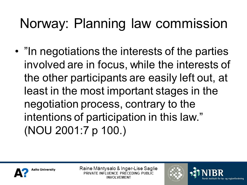 Raine Mäntysalo & Inger-Lise Saglie PRIVATE INFLUENCE PRECEDING PUBLIC INVOLVEMENT Norway: Planning law commission In negotiations the interests of the parties involved are in focus, while the interests of the other participants are easily left out, at least in the most important stages in the negotiation process, contrary to the intentions of participation in this law.