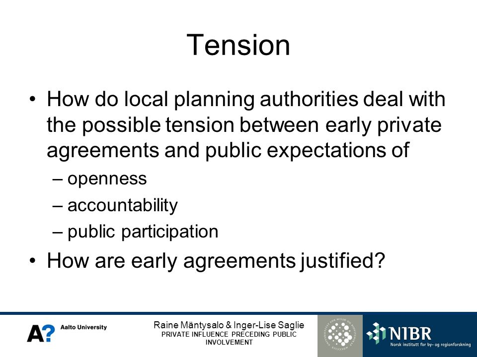 Raine Mäntysalo & Inger-Lise Saglie PRIVATE INFLUENCE PRECEDING PUBLIC INVOLVEMENT Tension How do local planning authorities deal with the possible tension between early private agreements and public expectations of –openness –accountability –public participation How are early agreements justified?