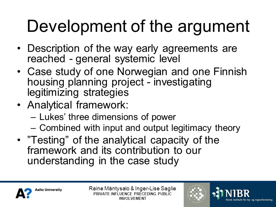 Raine Mäntysalo & Inger-Lise Saglie PRIVATE INFLUENCE PRECEDING PUBLIC INVOLVEMENT Development of the argument Description of the way early agreements are reached - general systemic level Case study of one Norwegian and one Finnish housing planning project - investigating legitimizing strategies Analytical framework: –Lukes three dimensions of power –Combined with input and output legitimacy theory Testing of the analytical capacity of the framework and its contribution to our understanding in the case study