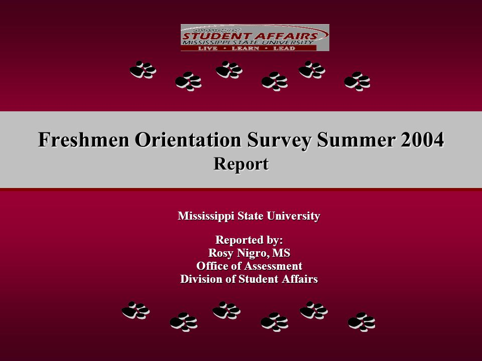 Freshmen Orientation Survey Summer 2004 Report Mississippi State University Reported by: Rosy Nigro, MS Office of Assessment Division of Student Affairs