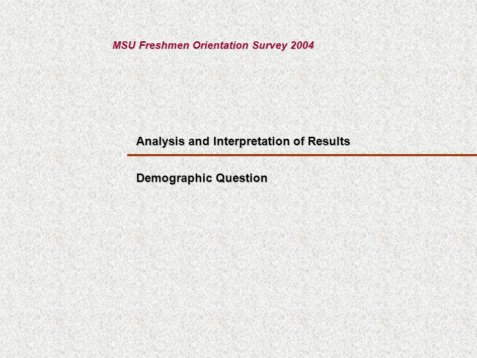 Analysis and Interpretation of Results MSU Freshmen Orientation Survey 2004 Demographic Question
