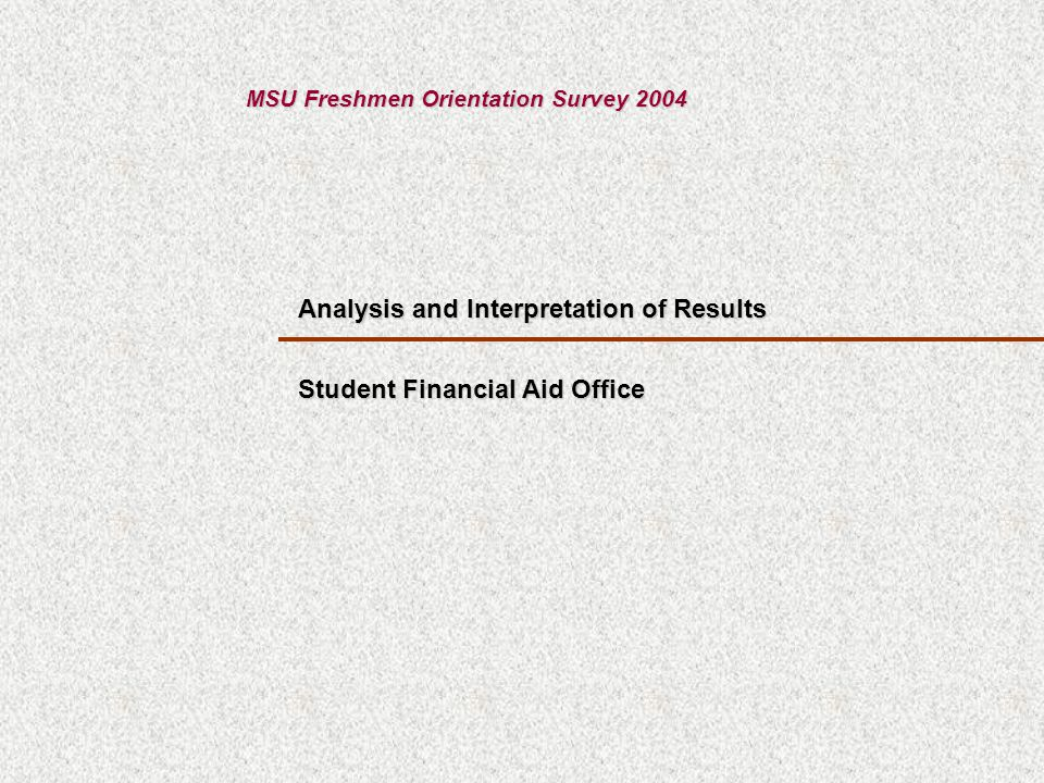 Analysis and Interpretation of Results MSU Freshmen Orientation Survey 2004 Student Financial Aid Office