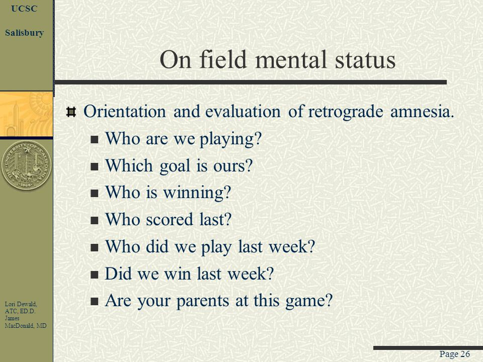 Page 25 UCSC Lori Dewald, ATC, ED.D. James MacDonald, MD Salisbury Concussion--diagnosis Best done on the field or shortly thereafter. Neurological ex