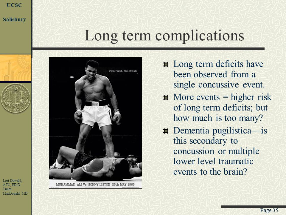 Page 34 UCSC Lori Dewald, ATC, ED.D. James MacDonald, MD Salisbury Post-concussion Syndrome By definition what is seen in a complex concussion Prolong