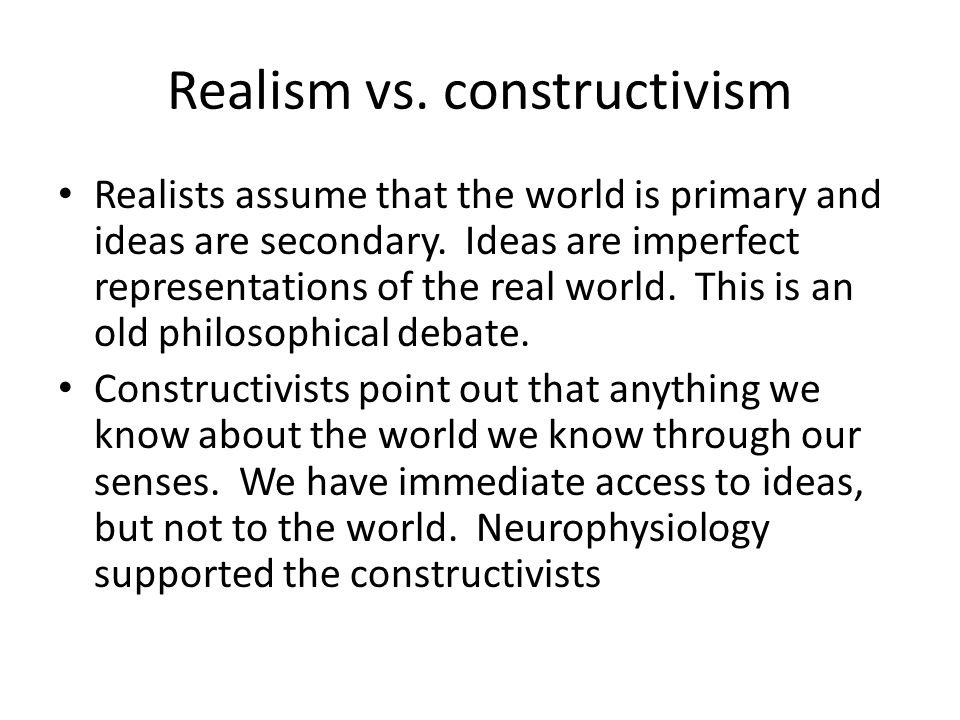 Realism vs. constructivism Realists assume that the world is primary and ideas are secondary. Ideas are imperfect representations of the real world. T