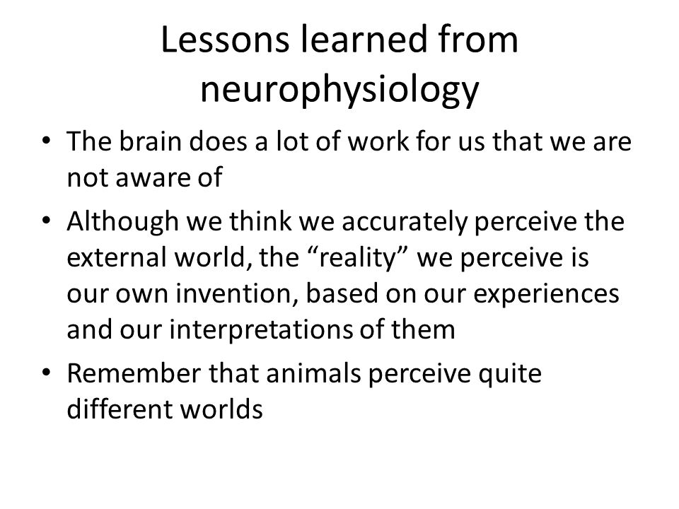 Lessons learned from neurophysiology The brain does a lot of work for us that we are not aware of Although we think we accurately perceive the external world, the reality we perceive is our own invention, based on our experiences and our interpretations of them Remember that animals perceive quite different worlds