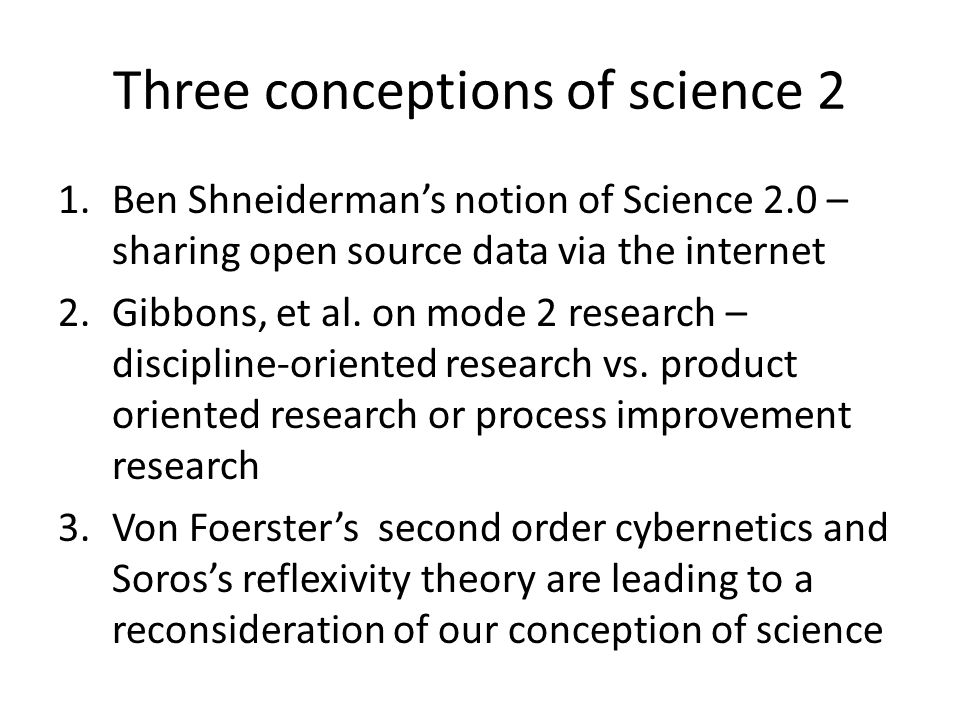Three conceptions of science 2 1.Ben Shneidermans notion of Science 2.0 – sharing open source data via the internet 2.Gibbons, et al. on mode 2 resear