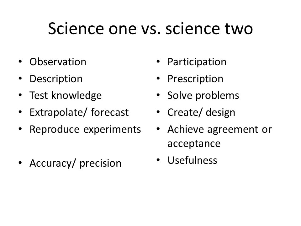 Science one vs. science two Observation Description Test knowledge Extrapolate/ forecast Reproduce experiments Accuracy/ precision Participation Presc