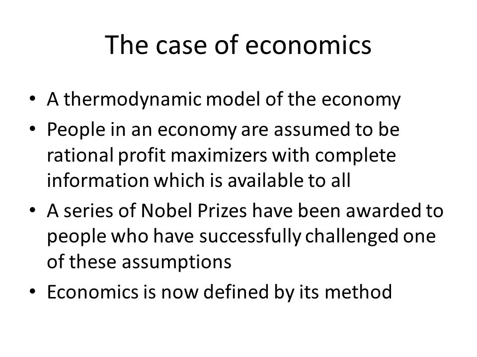 The case of economics A thermodynamic model of the economy People in an economy are assumed to be rational profit maximizers with complete information which is available to all A series of Nobel Prizes have been awarded to people who have successfully challenged one of these assumptions Economics is now defined by its method