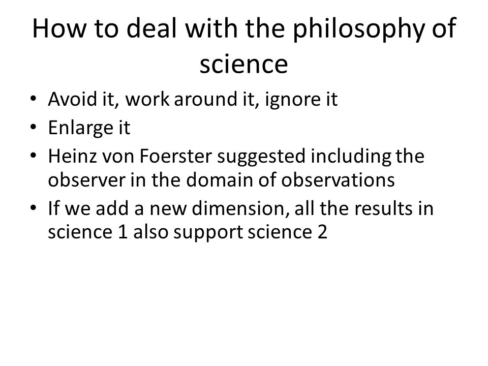 How to deal with the philosophy of science Avoid it, work around it, ignore it Enlarge it Heinz von Foerster suggested including the observer in the d