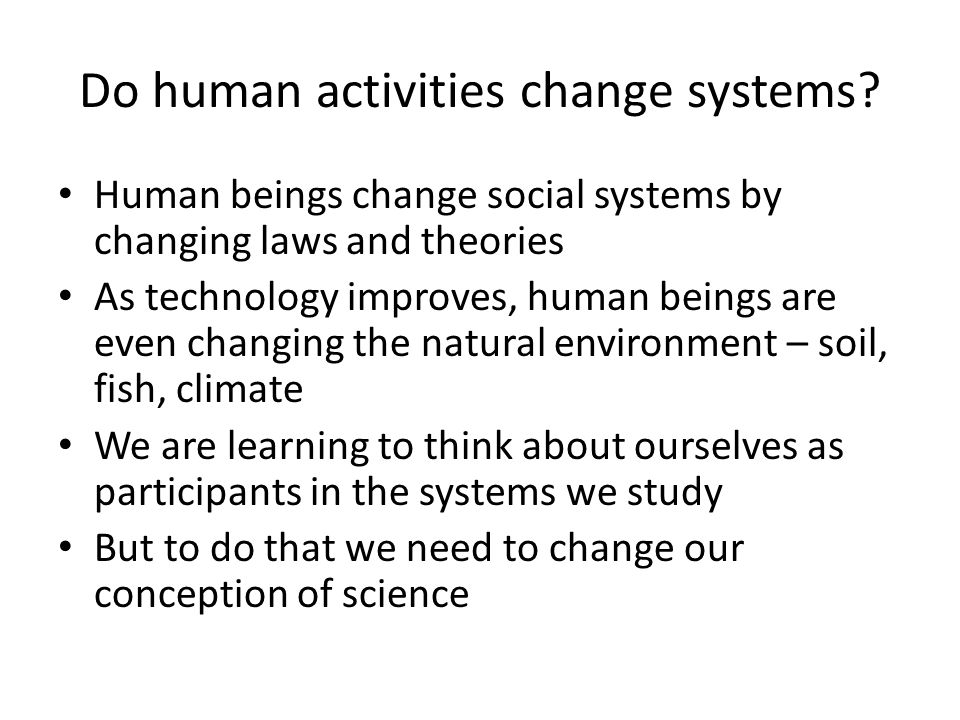 Do human activities change systems? Human beings change social systems by changing laws and theories As technology improves, human beings are even cha