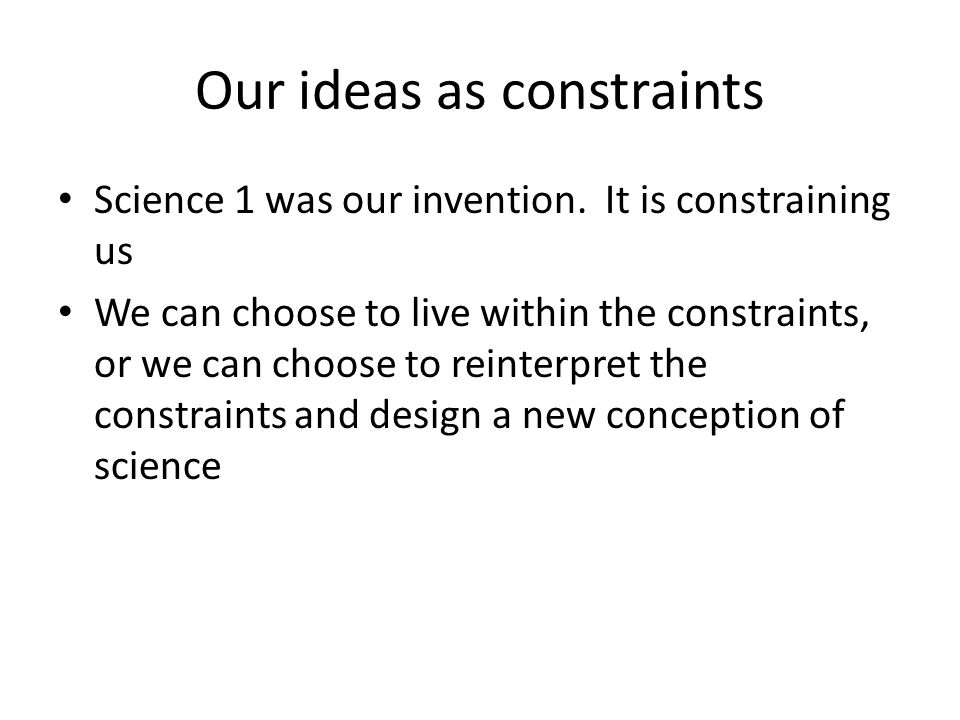 Our ideas as constraints Science 1 was our invention.