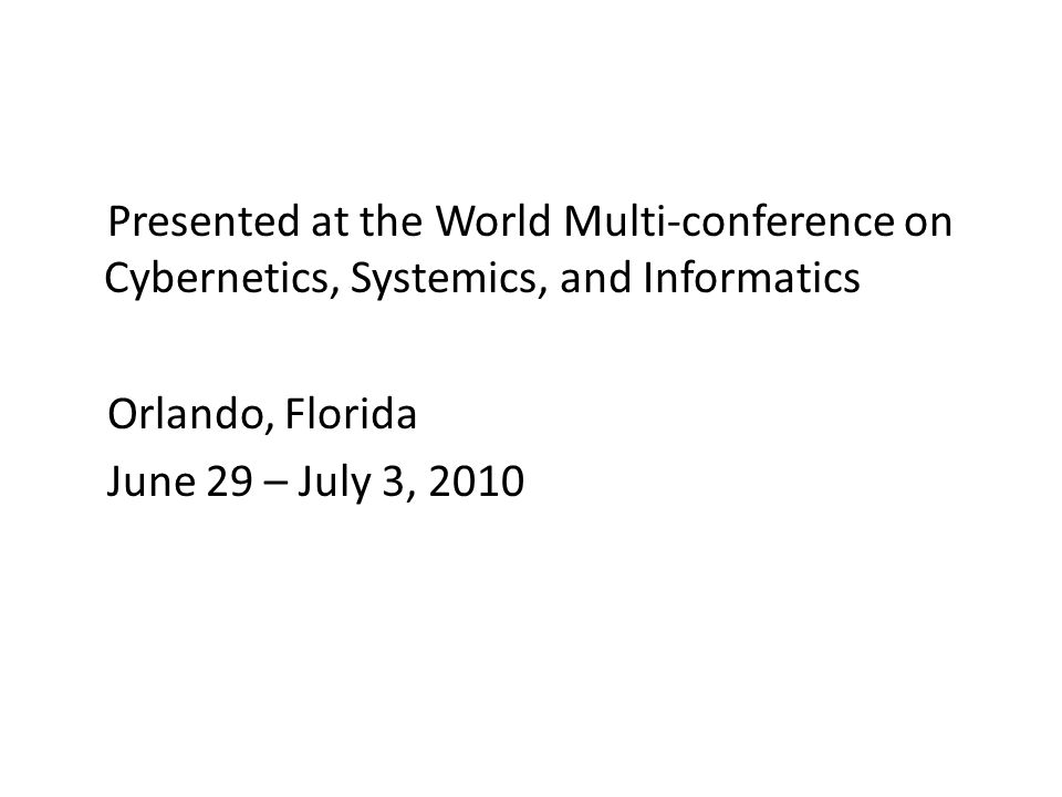 Presented at the World Multi-conference on Cybernetics, Systemics, and Informatics Orlando, Florida June 29 – July 3, 2010