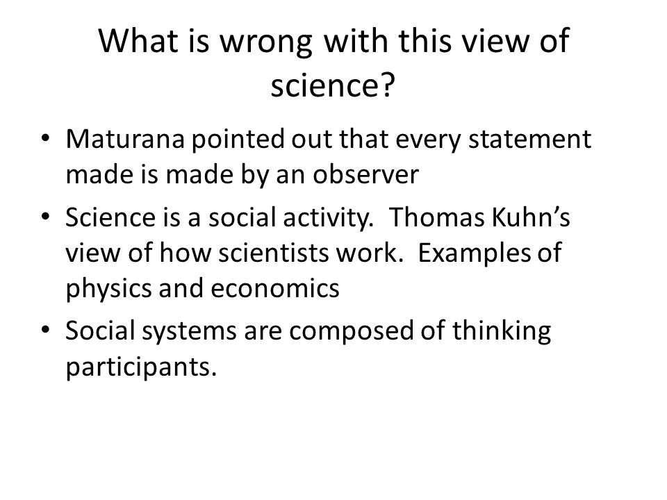 What is wrong with this view of science? Maturana pointed out that every statement made is made by an observer Science is a social activity. Thomas Ku