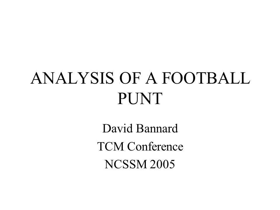 ANALYSIS OF A FOOTBALL PUNT David Bannard TCM Conference NCSSM 2005