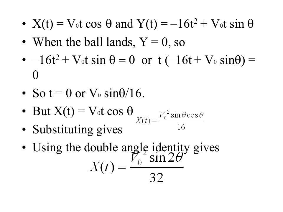 X(t) = V 0 t cos and Y(t) = –16t 2 + V 0 t sin When the ball lands, Y = 0, so –16t 2 + V 0 t sin or t (–16t + V 0 sin ) = 0 So t = 0 or V 0 sin /16.
