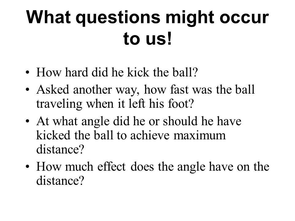What questions might occur to us.How hard did he kick the ball.