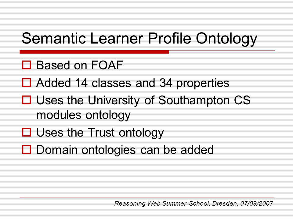 Semantic Learner Profile Ontology Based on FOAF Added 14 classes and 34 properties Uses the University of Southampton CS modules ontology Uses the Tru