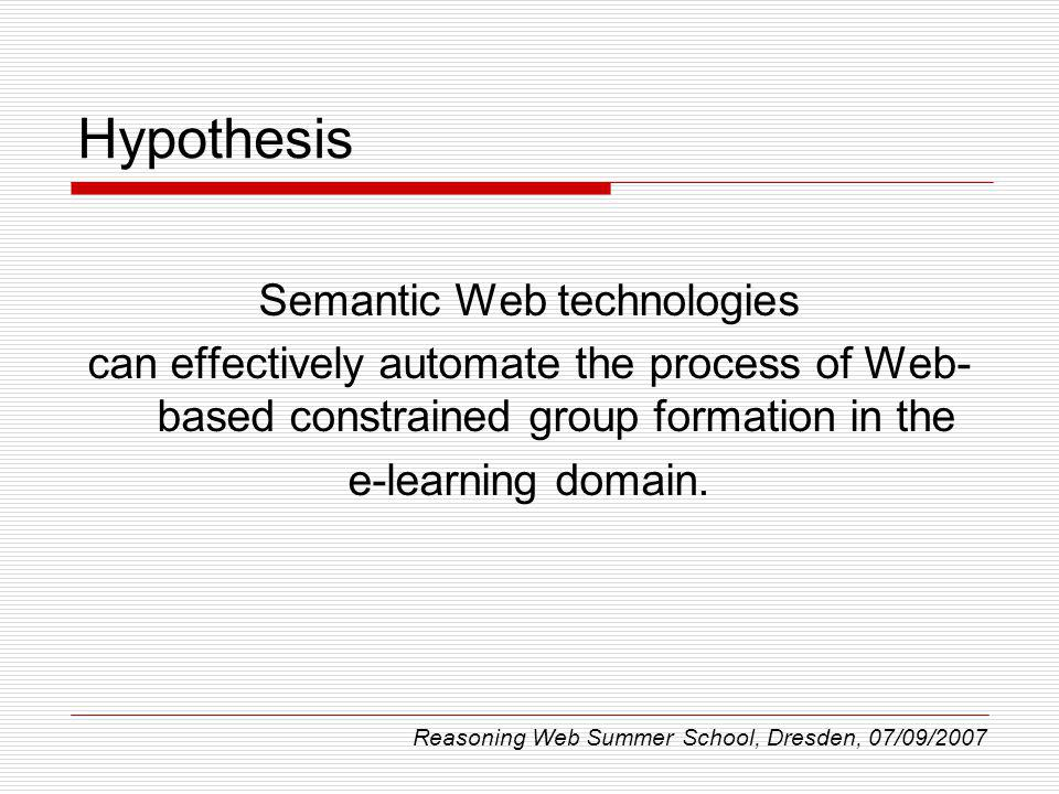 Hypothesis Semantic Web technologies can effectively automate the process of Web- based constrained group formation in the e-learning domain. Reasonin